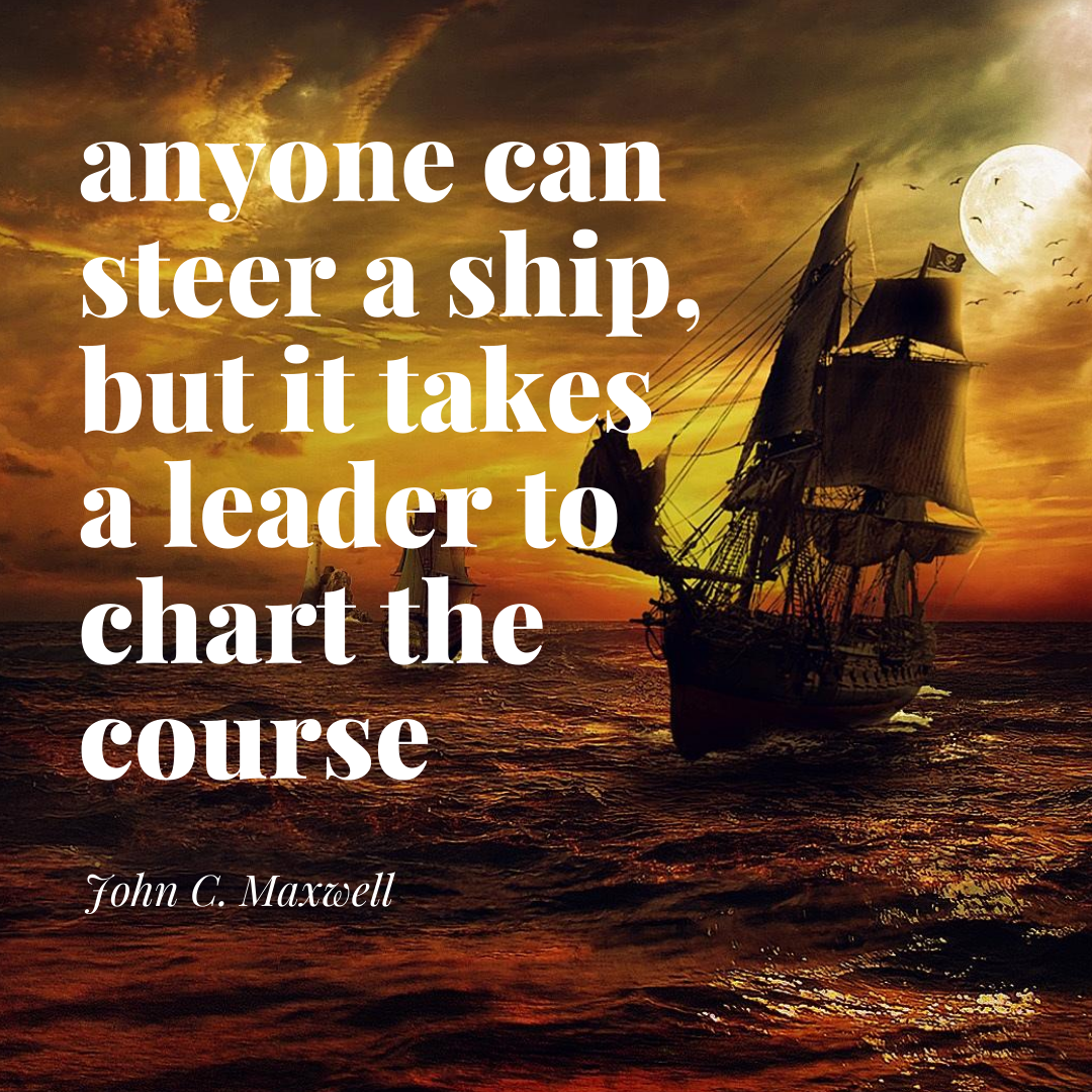 anyone can steer a ship, but it takes a leader to chart the course